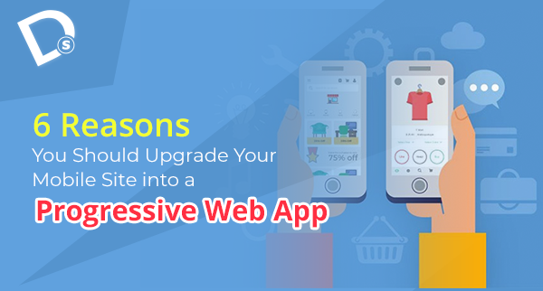 6 Reasons You Should Upgrade Your Mobile Site into a Progressive Web App